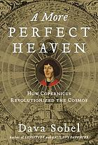 A more perfect heaven : how Copernicus revolutionized the cosmos