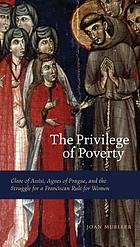 The privilege of poverty : Clare of Assisi, Agnes of Prague, and the struggle for a Franciscan rule for women