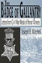 The badge of gallantry; recollections of Civil War Congressional Medal of Honor winners