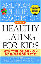 The American Dietetic Association guide to healthy eating for kids : how your children can eat smart from five to twelve