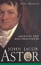 John Jacob Astor : America's first multimillionaire