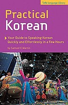 Practical Korean : your guide to speaking Korean quickly and effortlessly in a few hours