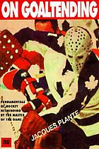 Plante on goaltendingOn goal tending : fundamentals of hockey netminding by the master of the game