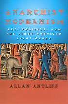 Anarchist modernism : art, politics, and the first American avant-garde