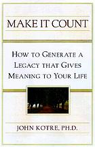Make it count : how to generate a legacy that gives meaning to your life