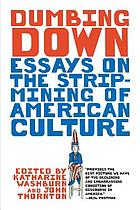 Dumbing down : essays on the strip mining of American culture