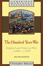 The hundred years war : England and France at war, c. 1300-c. 1450