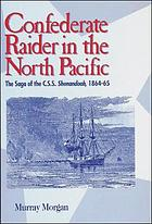 Confederate raider in the north Pacific : the saga of the C.S.S. Shenandoah, 1864-65