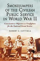 Smokejumpers of the Civilian Public Service in World War II : conscientious objectors as firefighters for the National Forest Service
