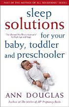 Sleep solutions for your baby, toddler and preschooler : the ultimate no-worry approach for each age and stage