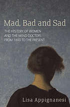 Mad, bad and sad : a history of women and the mind doctors from 1800 to the present