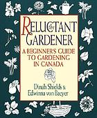 The reluctant gardener : a beginner's guide to gardening in Canada