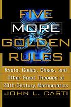 Five more golden rules : knots, codes, chaos, and other great theories of 20th century mathematics