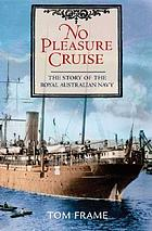 No pleasure cruise : the story of the Royal Australian Navy