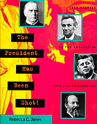 The president has been shot! : true stories of the attacks on ten U.S. presidents