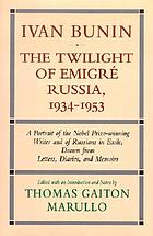 Ivan Bunin : the twilight of emigré Russia, 1934-1953 : a portrait from letters, diaries, and memoirs