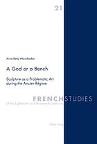 Sculpture as a problematic art during the Ancien Régime A god or a bench : sculpture as a problematic art during the Ancien Régime