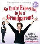 So you're expecting to be a grandparent! : more than 50 things you should know about grandparenting (so you don't drive your kid crazy!)