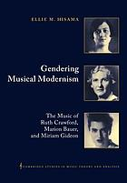 Gendering musical modernism : the music of Ruth Crawford, Marion Bauer, and Miriam Gideon