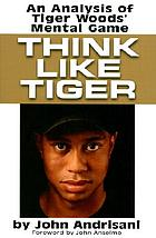 Think like Tiger : an analysis of Tiger Woods'  mental game