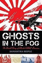 Ghosts in the fog : the untold story of Alaska's WWII invasion
