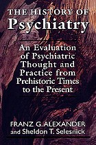The history of psychiatry : an evaluation of psychiatric thought and practice from prehistoric times to the present