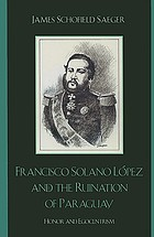 Francisco Solano López and the ruination of Paraguay : honor and egocentrism