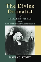 The divine dramatist : George Whitefield and the rise of modern evangelicalism