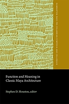 Function and meaning in classic Maya architecture : a symposium at Dumbarton Oaks, 7th and 8th October 1994
