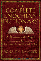 The complete Enochian dictionary : a dictionary of the Angelic language as revealed to Dr. John Dee and Edward Kelley