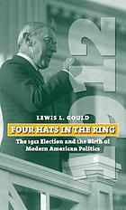 Four hats in the ring : the 1912 election and the birth of modern American politics