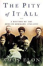 The pity of it all : a history of the Jews in Germany, 1743-1933