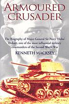 Armoured crusader : the biography of Major-General Sir Percy 'Hobo' Hobart, one of the most influential military commanders of the Second World War