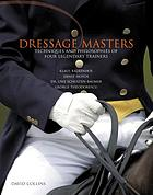 Dressage masters : techniques and philosophies of four legendary trainers, Klaus Balkenhol, Ernst Hoyos, Dr. Uwe Schulten-Baumer, George Theodorsecu