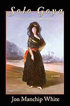 Solo Goya : Goya and the Duchess of Alba at Sanlúcar : a novel