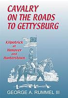 Cavalry on the roads to Gettysburg : Kilpatrick at Hanover and Hunterstown