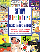 Story stretchers for infants, toddlers, and twos : experiences, activities, and games for popular children's books Story s-t-r-e-t-c-h-e-r-s for infants, toddlers, and twos : experiences, activities, and games for popular children's books