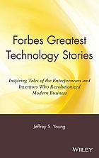 Forbes® greatest technology stories : inspiring tales of the entrepreneurs and inventors who revolutionized modern business