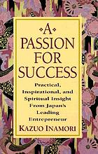 A passion for success : practical, inspirational, and spiritual insight from Japan's leading entrepreneur