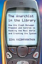 The anarchist in the library : how the clash between freedom and control is hacking the real world and crashing the e Siva Vaidhyanathan
