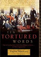 Ten tortured words : how the founding fathers tried to protect religion in America-- and what's happened since