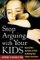 Stop arguing with your kids : how to win the battle of wills by making your children feel heard