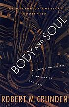 Body & soul : the making of American modernism Body soul : the making of American modernism : art, music and letters in the jazz age 1919-1926