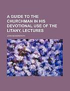 A guide to the churchman in his devotional use of the litany in the Book of common prayer, being a course of lectures