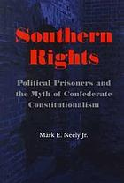Southern rights : political prisoners and the myth of Confederate constitutionalism