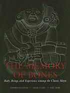 The memory of bones : body, being, and experience among the classic Maya