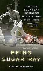 Being Sugar Ray : the life of Sugar Ray Robinson, America's greatest boxer and first celebrity athlete