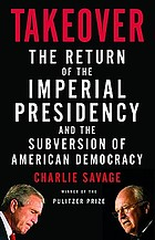 Takeover : the return of the imperial presidency and the subversion of American democracyTakeover:Return of the Imperial Presidency
