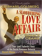 A slobbering love affair : the true (and pathetic) story of the torrid romance between Barack Obama and the mainstream media