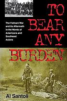 To bear any burden : the Vietnam War and its aftermath in the words of Americans and Southeast Asians